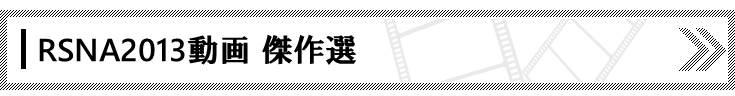 RSNA2013会場から直送! 動画インタビュー一覧
